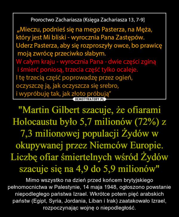 """""""Martin Gilbert szacuje, że ofiarami Holocaustu było 5,7 milionów (72%) z 7,3 milionowej populacji Żydów w okupywanej przez Niemców Europie. Liczbę ofiar śmiertelnych wśród Żydów szacuje się na 4,9 do 5,9 milionów"""" – Mimo wszystko na dzień przed końcem brytyjskiego pełnomocnictwa w Palestynie, 14 maja 1948, ogłoszono powstanie niepodległego państwa Izrael. Wkrótce potem pięć arabskich państw (Egipt, Syria, Jordania, Liban i Irak) zaatakowało Izrael, rozpoczynając wojnę o niepodległość."""