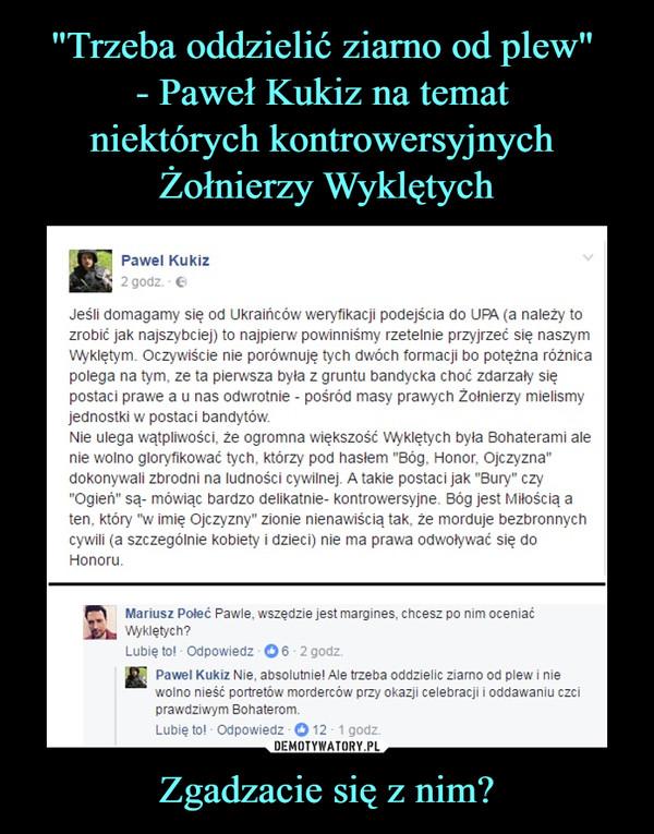 """Zgadzacie się z nim? –  Pawel Kukiz 2 godz. Jeśli domagamy się od Ukraińców weryfikacji podejścia do UPA (a należy to zrobić jak najszybciej) to najpierw powinniśmy rzetelnie przyjrzeć się naszym Wyklętym. Oczywiście nie porównuję tych dwóch formacji bo potężna różnica polega na tym, ze ta pierwsza była z gruntu bandycka choć zdarzały się postaci prawe a u nas odwrotnie - pośród masy prawych Żołnierzy mielismy jednostki w postaci bandytów. Nie ulega wątpliwości, że ogromna większość Wyklętych była Bohaterami ale nie wolno gloryfikować tych, którzy pod hasłem """"Bóg, Honor, Ojczyzna"""" dokonywali zbrodni na ludności cywilnej. A takie postaci jak """"Bury"""" czy """"Ogień"""" są- mówiąc bardzo delikatnie- kontrowersyjne. Bóg jest Miłością a ten, który """"w imię Ojczyzny"""" zionie nienawiścią tak, że morduje bezbronnych cywili (a szczególnie kobiety i dzieci) nie ma prawa odwoływać się do Honoru. to Mariusz Poleć Pawle, wszędzie jest margines, chcesz po nim oceniać  Wyklętych? Lubię to! • Odpowiedz • 0 6 • 2 godz. • Pawel Kukiz Nie, absolutnie! Ale trzeba oddzielic ziarno od plew i nie wolno nieść portretów morderców przy okazji celebracji i oddawaniu czci prawdziwym Bohaterom."""