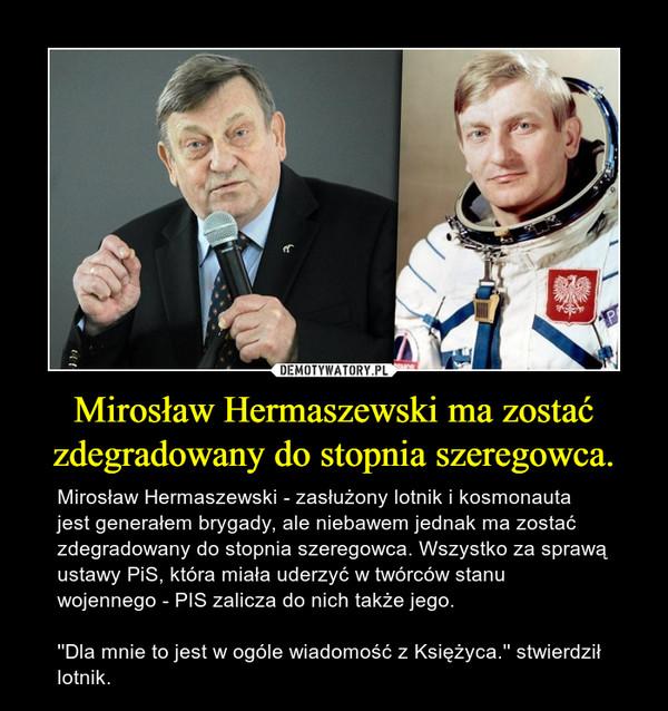 Mirosław Hermaszewski ma zostać zdegradowany do stopnia szeregowca. – Mirosław Hermaszewski - zasłużony lotnik i kosmonauta jest generałem brygady, ale niebawem jednak ma zostać zdegradowany do stopnia szeregowca. Wszystko za sprawą ustawy PiS, która miała uderzyć w twórców stanu wojennego - PIS zalicza do nich także jego.''Dla mnie to jest w ogóle wiadomość z Księżyca.'' stwierdził lotnik.