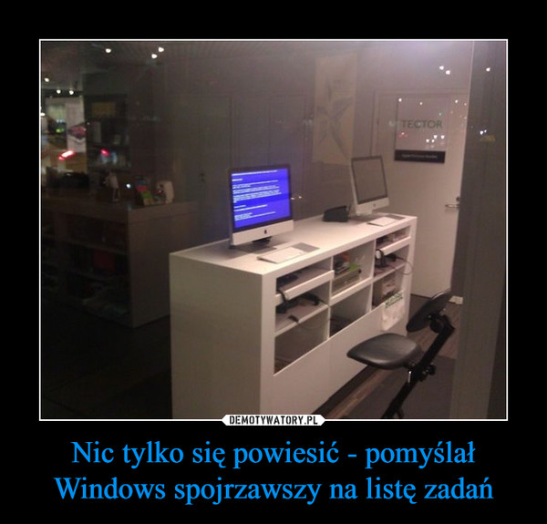 Nic tylko się powiesić - pomyślał Windows spojrzawszy na listę zadań –
