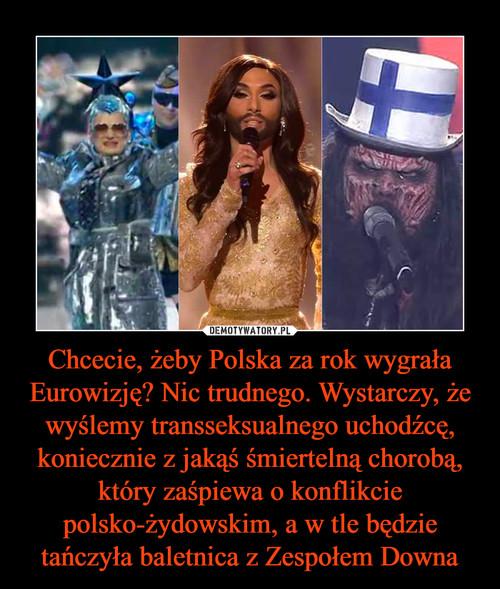 Chcecie, żeby Polska za rok wygrała Eurowizję? Nic trudnego. Wystarczy, że wyślemy transseksualnego uchodźcę, koniecznie z jakąś śmiertelną chorobą, który zaśpiewa o konflikcie polsko-żydowskim, a w tle będzie tańczyła baletnica z Zespołem Downa