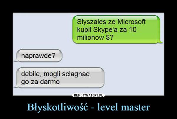 Błyskotliwość - level master –  Słyszałeś ze Microsoftkupił Skype'a za 10milionów $?naprawdę?debile, mogli ściągnąćgo za darmo