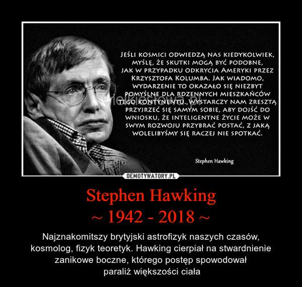 Stephen Hawking~ 1942 - 2018 ~ – Najznakomitszy brytyjski astrofizyk naszych czasów,kosmolog, fizyk teoretyk. Hawking cierpiał na stwardnienie zanikowe boczne, którego postęp spowodował paraliż większości ciała