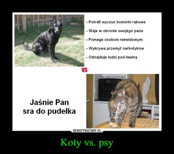 Koty vs. psy –  Potrafi wyczuć komórki rakowe- Staje w obronie swojego panaPomaga osobom niewidomym- Wykrywa przemyt narkotykówOdnajduje ludzi pod lawinąVSJaśnie Pansra do pudełka