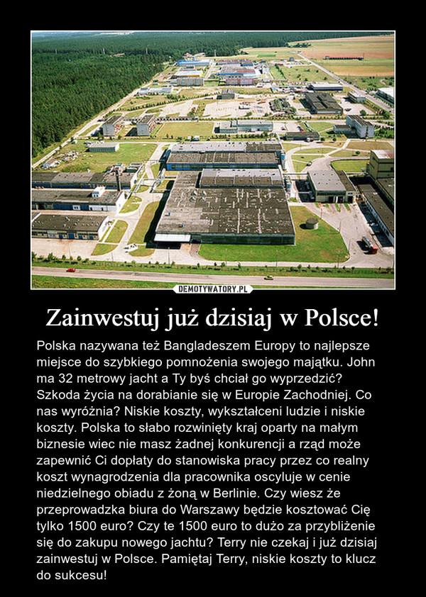 Zainwestuj już dzisiaj w Polsce! – Polska nazywana też Bangladeszem Europy to najlepsze miejsce do szybkiego pomnożenia swojego majątku. John ma 32 metrowy jacht a Ty byś chciał go wyprzedzić? Szkoda życia na dorabianie się w Europie Zachodniej. Co nas wyróżnia? Niskie koszty, wykształceni ludzie i niskie koszty. Polska to słabo rozwinięty kraj oparty na małym biznesie wiec nie masz żadnej konkurencji a rząd może zapewnić Ci dopłaty do stanowiska pracy przez co realny koszt wynagrodzenia dla pracownika oscyluje w cenie niedzielnego obiadu z żoną w Berlinie. Czy wiesz że przeprowadzka biura do Warszawy będzie kosztować Cię tylko 1500 euro? Czy te 1500 euro to dużo za przybliżenie się do zakupu nowego jachtu? Terry nie czekaj i już dzisiaj zainwestuj w Polsce. Pamiętaj Terry, niskie koszty to klucz do sukcesu!