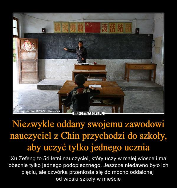 Niezwykle oddany swojemu zawodowi nauczyciel z Chin przychodzi do szkoły, aby uczyć tylko jednego ucznia – Xu Zefeng to 54-letni nauczyciel, który uczy w małej wiosce i ma obecnie tylko jednego podopiecznego. Jeszcze niedawno było ich pięciu, ale czwórka przeniosła się do mocno oddalonej od wioski szkoły w mieście