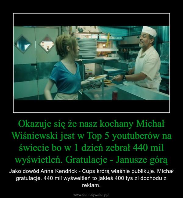 Okazuje się że nasz kochany Michał Wiśniewski jest w Top 5 youtuberów na świecie bo w 1 dzień zebrał 440 mil wyświetleń. Gratulacje - Janusze górą – Jako dowód Anna Kendrick - Cups krórą właśnie publikuje. Michał gratulacje. 440 mil wyśweitleń to jakieś 400 tys zl dochodu z reklam.