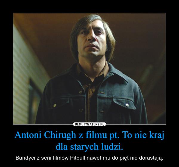 Antoni Chirugh z filmu pt. To nie kraj dla starych ludzi. – Bandyci z serii filmów Pitbull nawet mu do pięt nie dorastają.