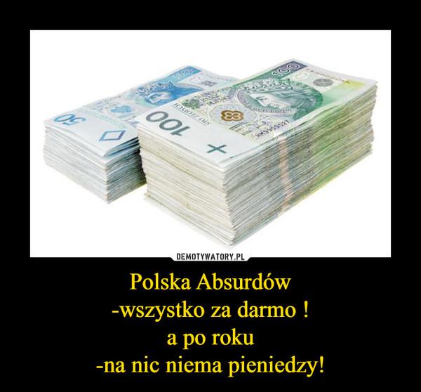 Polska Absurdów-wszystko za darmo !a po roku-na nic niema pieniedzy! –