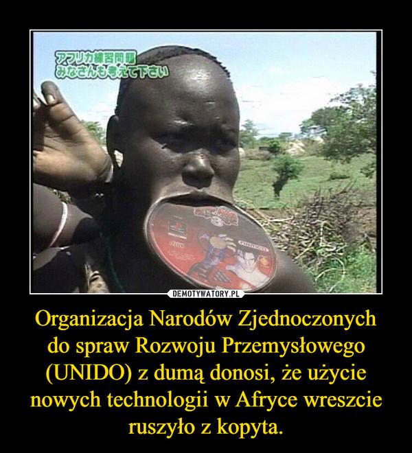 Organizacja Narodów Zjednoczonych dospraw Rozwoju Przemysłowego (UNIDO) z dumą donosi, że użycie nowych technologii w Afryce wreszcie ruszyło z kopyta. –