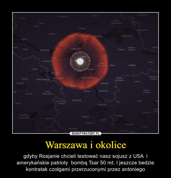 Warszawa i okolice – gdyby Rosjanie chcieli testować nasz sojusz z USA  i amerykańskie patrioty  bombą Tsar 50 mt. I jeszcze bedzie kontratak czołgami przerzuconymi przez antoniego