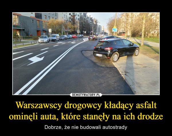 Warszawscy drogowcy kładący asfalt ominęli auta, które stanęły na ich drodze – Dobrze, że nie budowali autostrady