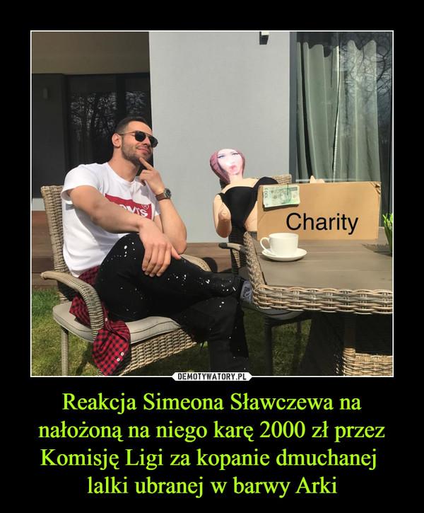 Reakcja Simeona Sławczewa na nałożoną na niego karę 2000 zł przez Komisję Ligi za kopanie dmuchanej lalki ubranej w barwy Arki –