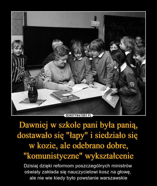 """Dawniej w szkole pani była panią, dostawało się """"łapy"""" i siedziało się w kozie, ale odebrano dobre, """"komunistyczne"""" wykształcenie – Dzisiaj dzięki reformom poszczególnych ministrów oświaty zakłada się nauczycielowi kosz na głowę, ale nie wie kiedy było powstanie warszawskie"""
