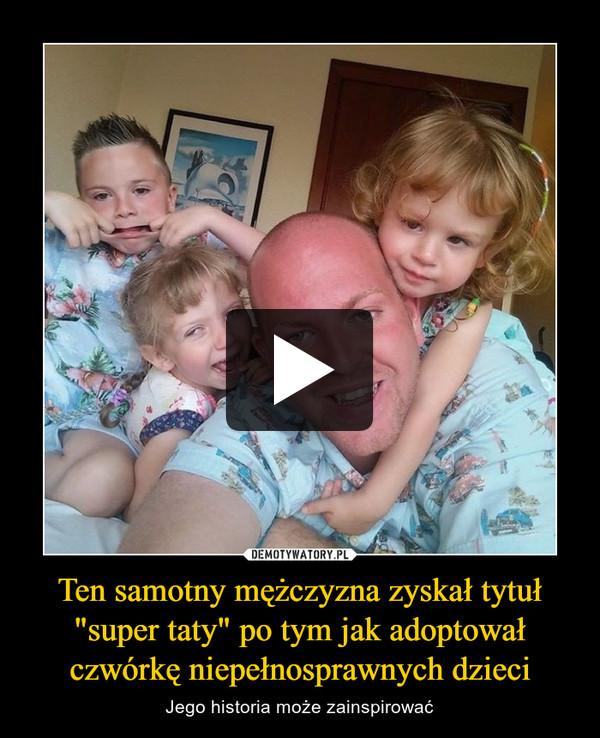 """Ten samotny mężczyzna zyskał tytuł """"super taty"""" po tym jak adoptował czwórkę niepełnosprawnych dzieci – Jego historia może zainspirować"""