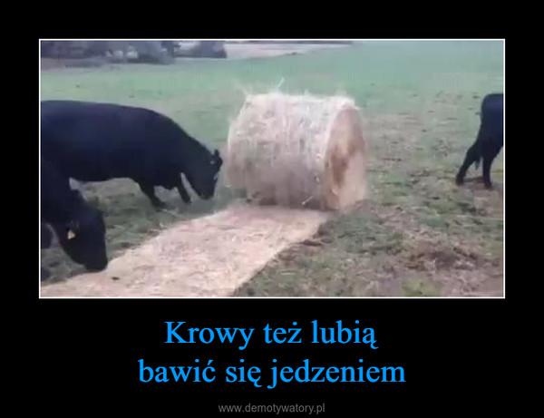 Krowy też lubiąbawić się jedzeniem –