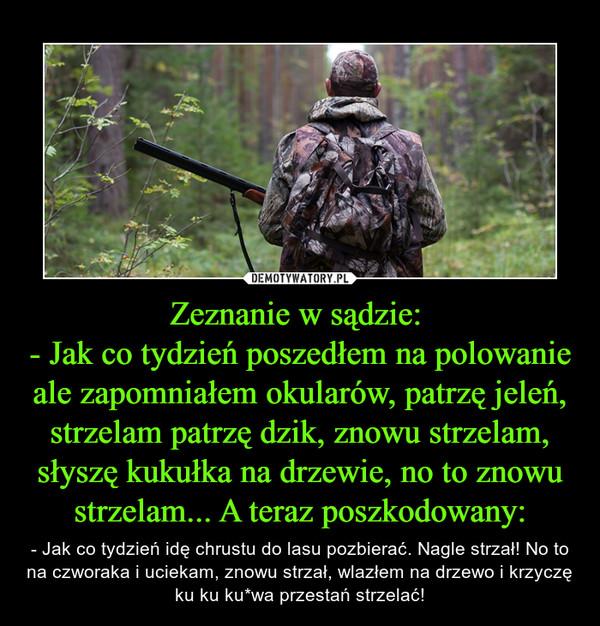 Zeznanie w sądzie: - Jak co tydzień poszedłem na polowanie ale zapomniałem okularów, patrzę jeleń, strzelam patrzę dzik, znowu strzelam, słyszę kukułka na drzewie, no to znowu strzelam... A teraz poszkodowany: – - Jak co tydzień idę chrustu do lasu pozbierać. Nagle strzał! No to na czworaka i uciekam, znowu strzał, wlazłem na drzewo i krzyczę ku ku ku*wa przestań strzelać!