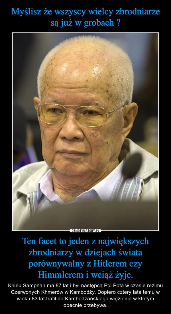 Ten facet to jeden z największych zbrodniarzy w dziejach świata porównywalny z Hitlerem czy Himmlerem i wciąż żyje. – Khieu Samphan ma 87 lat i był następcą Pol Pota w czasie reżimu Czerwonych Khmerów w Kambodży. Dopiero cztery lata temu w wieku 83 lat trafił do Kambodżańskiego więzienia w którym obecnie przebywa.