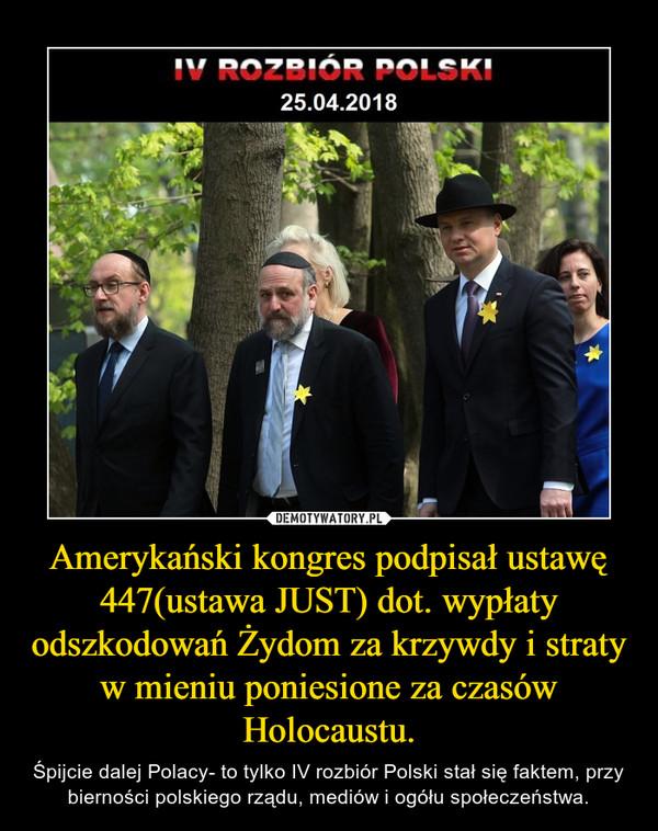 Amerykański kongres podpisał ustawę 447(ustawa JUST) dot. wypłaty odszkodowań Żydom za krzywdy i straty w mieniu poniesione za czasów Holocaustu. – Śpijcie dalej Polacy- to tylko IV rozbiór Polski stał się faktem, przy bierności polskiego rządu, mediów i ogółu społeczeństwa.