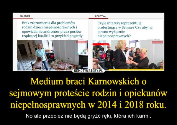 Medium braci Karnowskich o sejmowym proteście rodzin i opiekunów niepełnosprawnych w 2014 i 2018 roku. – No ale przecież nie będą gryźć ręki, która ich karmi.