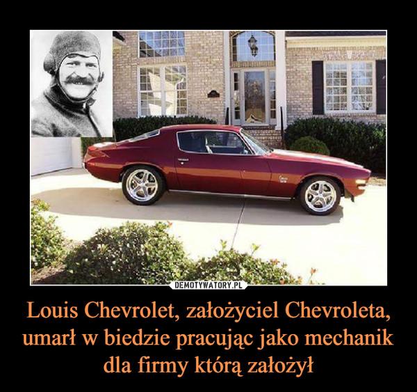 Louis Chevrolet, założyciel Chevroleta, umarł w biedzie pracując jako mechanik dla firmy którą założył –
