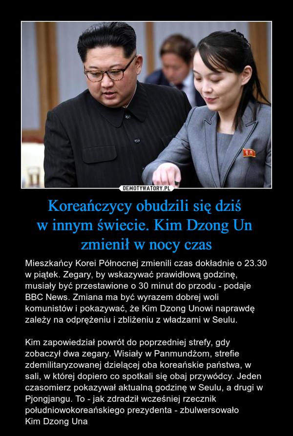 Koreańczycy obudzili się dziś w innym świecie. Kim Dzong Un zmienił w nocy czas – Mieszkańcy Korei Północnej zmienili czas dokładnie o 23.30 w piątek. Zegary, by wskazywać prawidłową godzinę, musiały być przestawione o 30 minut do przodu - podaje BBC News. Zmiana ma być wyrazem dobrej woli komunistów i pokazywać, że Kim Dzong Unowi naprawdę zależy na odprężeniu i zbliżeniu z władzami w Seulu.Kim zapowiedział powrót do poprzedniej strefy, gdy zobaczył dwa zegary. Wisiały w Panmundżom, strefie zdemilitaryzowanej dzielącej oba koreańskie państwa, w sali, w której dopiero co spotkali się obaj przywódcy. Jeden czasomierz pokazywał aktualną godzinę w Seulu, a drugi w Pjongjangu. To - jak zdradził wcześniej rzecznik południowokoreańskiego prezydenta - zbulwersowało Kim Dzong Una