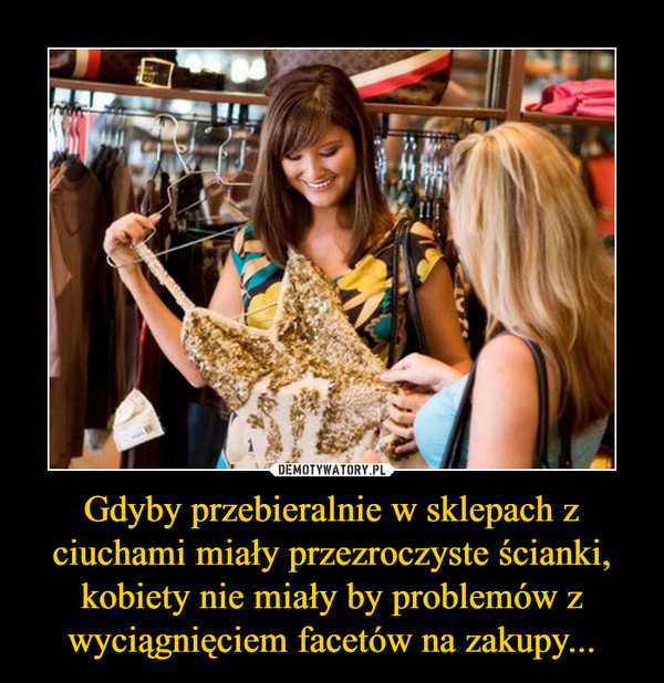 Gdyby przebieralnie w sklepach z ciuchami miały przezroczyste ścianki, kobiety nie miały by problemów z wyciągnięciem facetów na zakupy... –