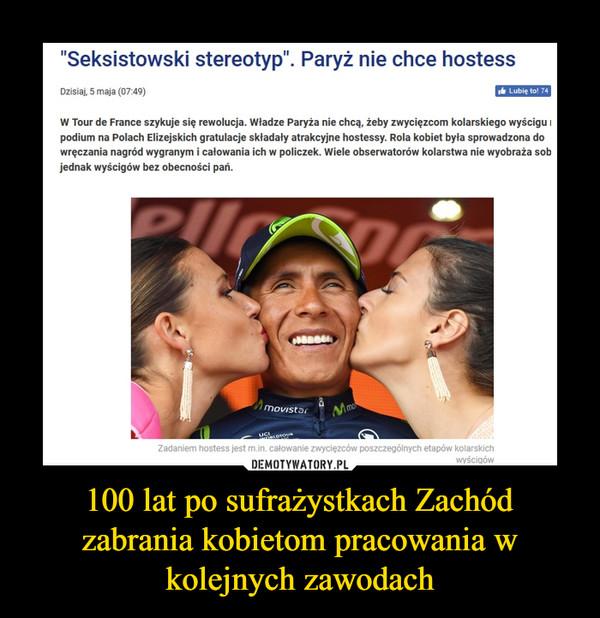 """100 lat po sufrażystkach Zachód zabrania kobietom pracowania w kolejnych zawodach –  """"Seksistowski stereotyp"""". Paryż nie chce hostessWczoraj, 5 maja (07:49)W Tour de France szykuje się rewolucja. Władze Paryża nie chcą, żeby zwycięzcom kolarskiego wyścigu na podium na Polach Elizejskich gratulacje składały atrakcyjne hostessy. Rola kobiet była sprowadzona do wręczania nagród wygranym i całowania ich w policzek. Wiele obserwatorów kolarstwa nie wyobraża sobie jednak wyścigów bez obecności pań."""