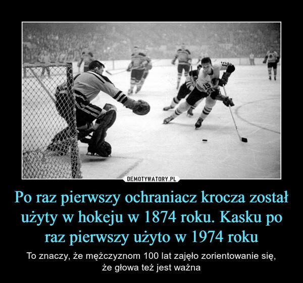 Po raz pierwszy ochraniacz krocza został użyty w hokeju w 1874 roku. Kasku po raz pierwszy użyto w 1974 roku – To znaczy, że mężczyznom 100 lat zajęło zorientowanie się,że głowa też jest ważna