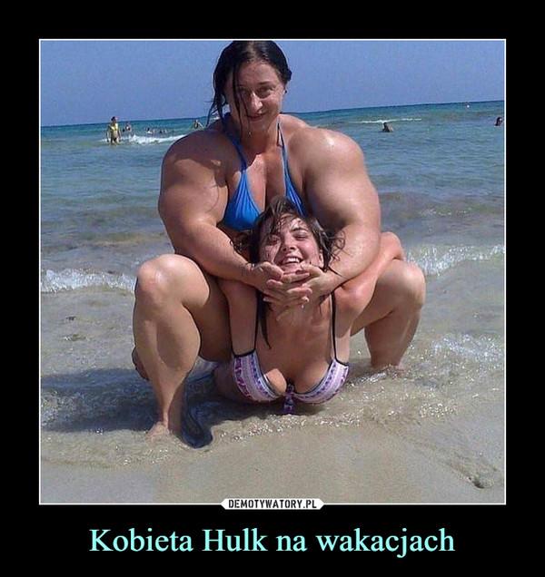 Kobieta Hulk na wakacjach –
