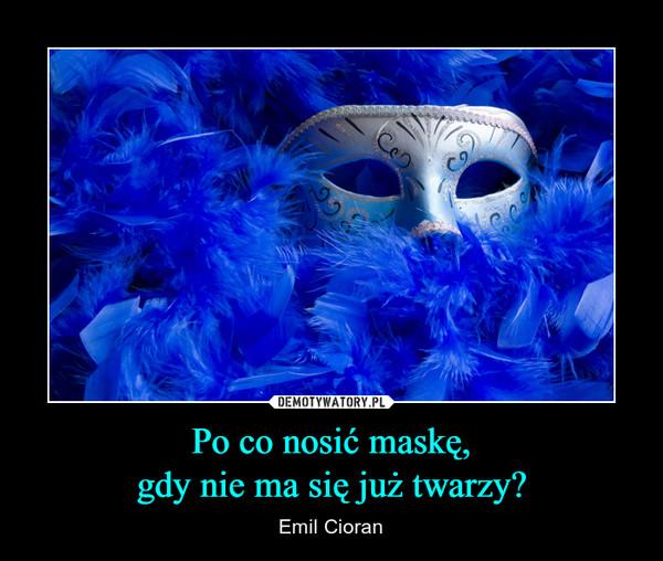 Po co nosić maskę,gdy nie ma się już twarzy? – Emil Cioran