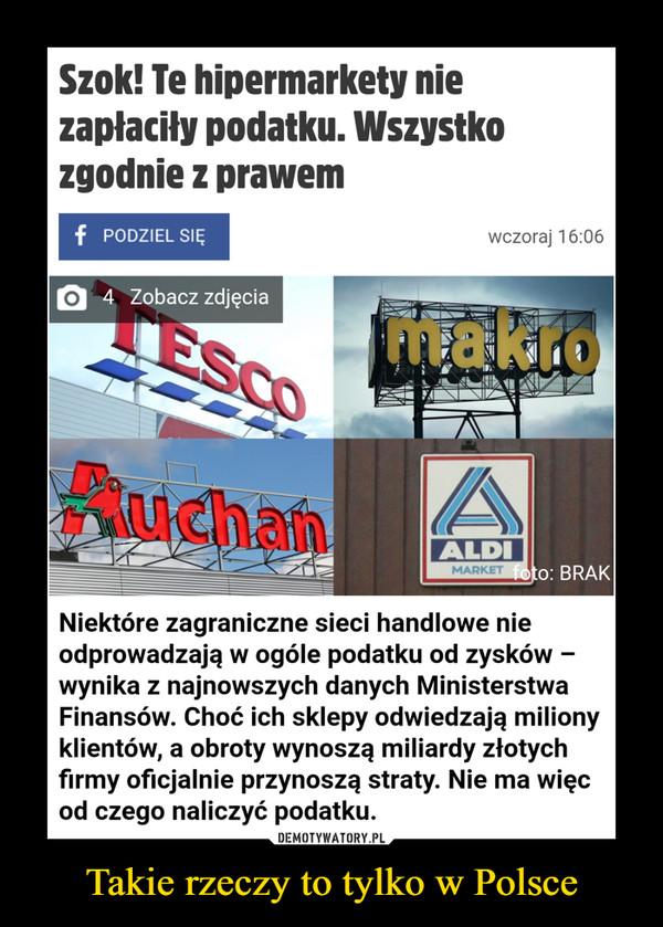 Takie rzeczy to tylko w Polsce –  Szok! Te hipermarkety nie zapłaciły podatku. Wszystko zgodnie z prawem Niektóre zagraniczne sieci handlowe nie odprowadzają w ogóle podatku od zysków -wynika z najnowszych danych Ministerstwa Finansów. Choć ich sklepy odwiedzają miliony klientów, a obroty wynoszą miliardy złotych firmy oficjalnie przynoszą straty. Nie ma więc od czego naliczyć podatku.