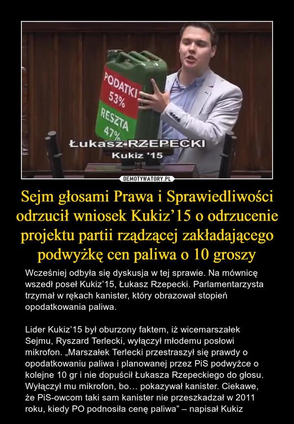 """Sejm głosami Prawa i Sprawiedliwości odrzucił wniosek Kukiz'15 o odrzucenie projektu partii rządzącej zakładającego podwyżkę cen paliwa o 10 groszy – Wcześniej odbyła się dyskusja w tej sprawie. Na mównicę wszedł poseł Kukiz'15, Łukasz Rzepecki. Parlamentarzysta trzymał w rękach kanister, który obrazował stopień opodatkowania paliwa.Lider Kukiz'15 był oburzony faktem, iż wicemarszałek Sejmu, Ryszard Terlecki, wyłączył młodemu posłowi mikrofon. """"Marszałek Terlecki przestraszył się prawdy o opodatkowaniu paliwa i planowanej przez PiS podwyżce o kolejne 10 gr i nie dopuścił Łukasza Rzepeckiego do głosu. Wyłączył mu mikrofon, bo… pokazywał kanister. Ciekawe, że PiS-owcom taki sam kanister nie przeszkadzał w 2011 roku, kiedy PO podnosiła cenę paliwa"""" – napisał Kukiz ŁUKASZ RZEPECKIKUKIZ'15"""