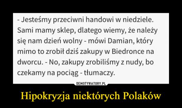 Hipokryzja niektórych Polaków –  - Jesteśmy przeciwni handowi w niedziele. Sami mamy sklep, dlatego wiemy, że należy się nam dzień wolny - mówi Damian, który mimo to zrobił dziś zakupy w Biedronce na dworcu. - No, zakupy zrobiliśmy z nudy, bo czekamy na pociąg - tłumaczy.