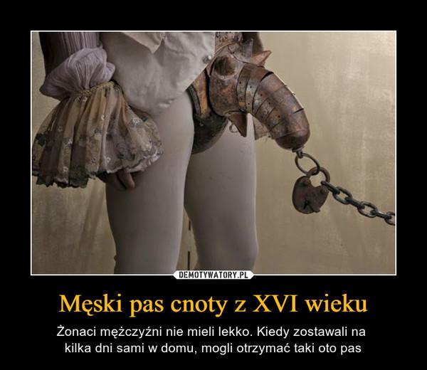 Męski pas cnoty z XVI wieku – Żonaci mężczyźni nie mieli lekko. Kiedy zostawali na kilka dni sami w domu, mogli otrzymać taki oto pas