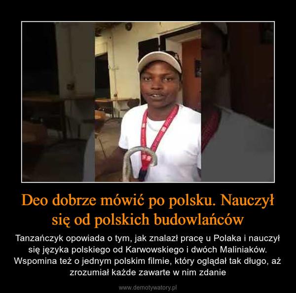 Deo dobrze mówić po polsku. Nauczył się od polskich budowlańców – Tanzańczyk opowiada o tym, jak znalazł pracę u Polaka i nauczył się języka polskiego od Karwowskiego i dwóch Maliniaków. Wspomina też o jednym polskim filmie, który oglądał tak długo, aż zrozumiał każde zawarte w nim zdanie