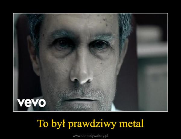 To był prawdziwy metal –