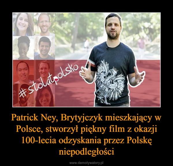 Patrick Ney, Brytyjczyk mieszkający w Polsce, stworzył piękny film z okazji 100-lecia odzyskania przez Polskę niepodległości –