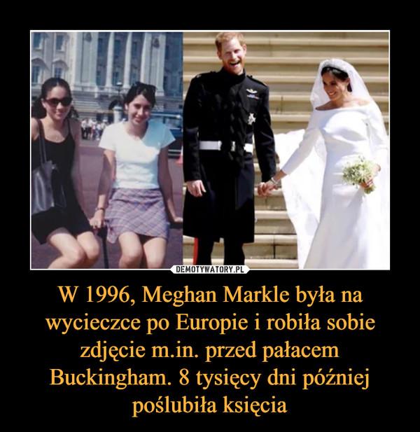W 1996, Meghan Markle była na wycieczce po Europie i robiła sobie zdjęcie m.in. przed pałacem Buckingham. 8 tysięcy dni później poślubiła księcia –