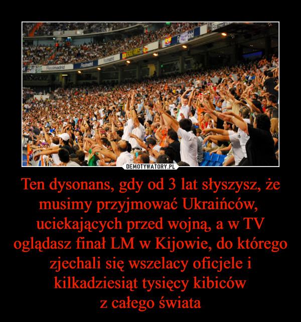 Ten dysonans, gdy od 3 lat słyszysz, że musimy przyjmować Ukraińców,  uciekających przed wojną, a w TV oglądasz finał LM w Kijowie, do którego zjechali się wszelacy oficjele i kilkadziesiąt tysięcy kibicówz całego świata –