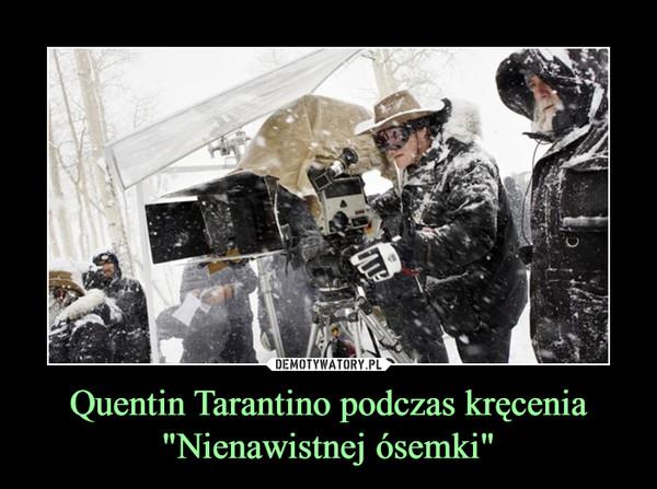 """Quentin Tarantino podczas kręcenia """"Nienawistnej ósemki"""" –"""