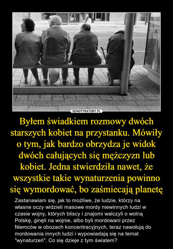 """Byłem świadkiem rozmowy dwóch starszych kobiet na przystanku. Mówiły o tym, jak bardzo obrzydza je widok dwóch całujących się mężczyzn lub kobiet. Jedna stwierdziła nawet, że wszystkie takie wynaturzenia powinno się wymordować, bo zaśmiecają planetę – Zastanawiam się, jak to możliwe, że ludzie, którzy na własne oczy widzieli masowe mordy niewinnych ludzi w czasie wojny, których bliscy i znajomi walczyli o wolną Polskę, ginęli na wojnie, albo byli mordowani przez Niemców w obozach koncentracyjnych, teraz nawołują do mordowania innych ludzi i wypowiadają się na temat """"wynaturzeń"""". Co się dzieje z tym światem?"""