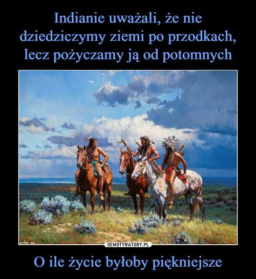 Indianie uważali, że nie dziedziczymy ziemi po przodkach, lecz pożyczamy ją od potomnych O ile życie byłoby piękniejsze