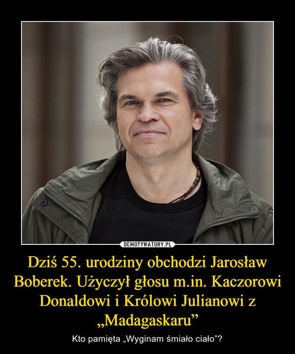 """Dziś 55. urodziny obchodzi Jarosław Boberek. Użyczył głosu m.in. Kaczorowi Donaldowi i Królowi Julianowi z """"Madagaskaru"""" – Kto pamięta """"Wyginam śmiało ciało""""?"""