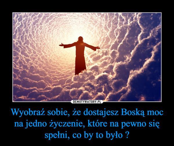Wyobraź sobie, że dostajesz Boską moc na jedno życzenie, które na pewno się spełni, co by to było ? –