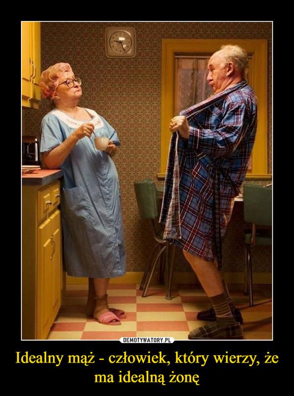 Idealny mąż - człowiek, który wierzy, że ma idealną żonę –