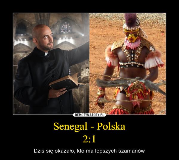 Senegal - Polska2:1 – Dziś się okazało, kto ma lepszych szamanów