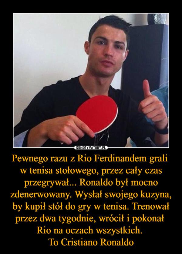 Pewnego razu z Rio Ferdinandem grali w tenisa stołowego, przez cały czas przegrywał... Ronaldo był mocno zdenerwowany. Wysłał swojego kuzyna, by kupił stół do gry w tenisa. Trenował przez dwa tygodnie, wrócił i pokonał Rio na oczach wszystkich. To Cristiano Ronaldo –