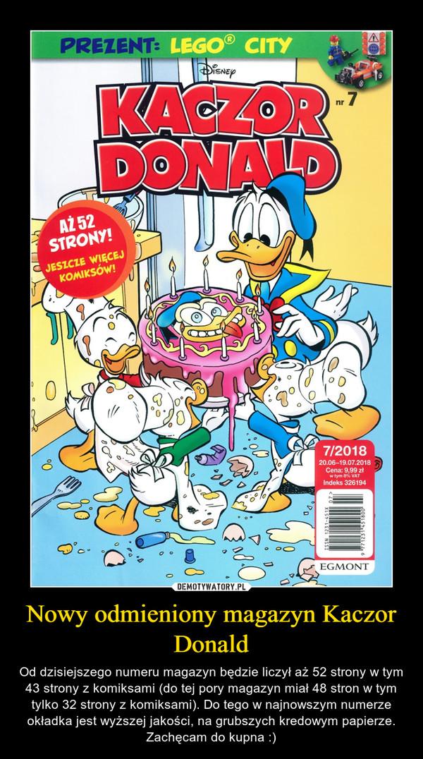 Nowy odmieniony magazyn Kaczor Donald – Od dzisiejszego numeru magazyn będzie liczył aż 52 strony w tym 43 strony z komiksami (do tej pory magazyn miał 48 stron w tym tylko 32 strony z komiksami). Do tego w najnowszym numerze okładka jest wyższej jakości, na grubszych kredowym papierze. Zachęcam do kupna :)
