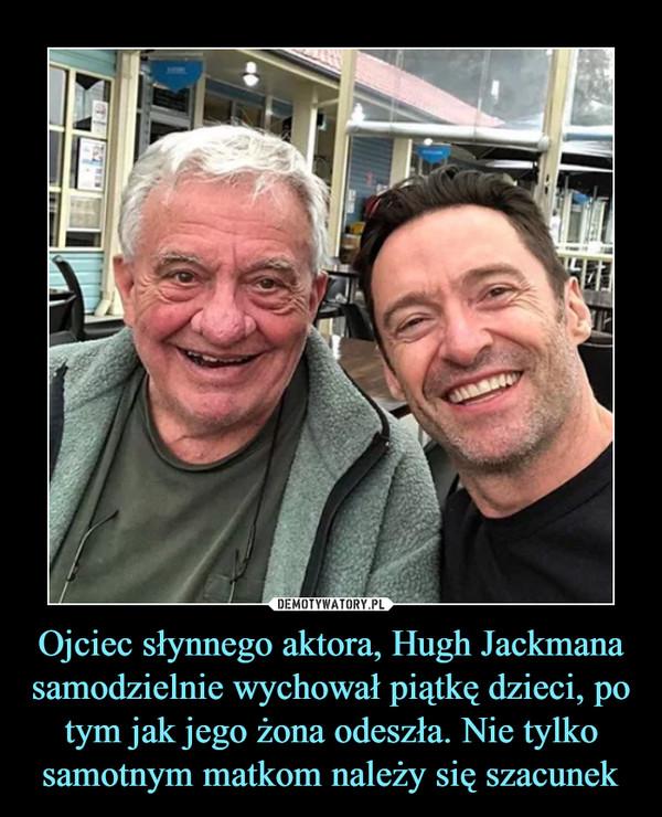 Ojciec słynnego aktora, Hugh Jackmana samodzielnie wychował piątkę dzieci, po tym jak jego żona odeszła. Nie tylko samotnym matkom należy się szacunek –